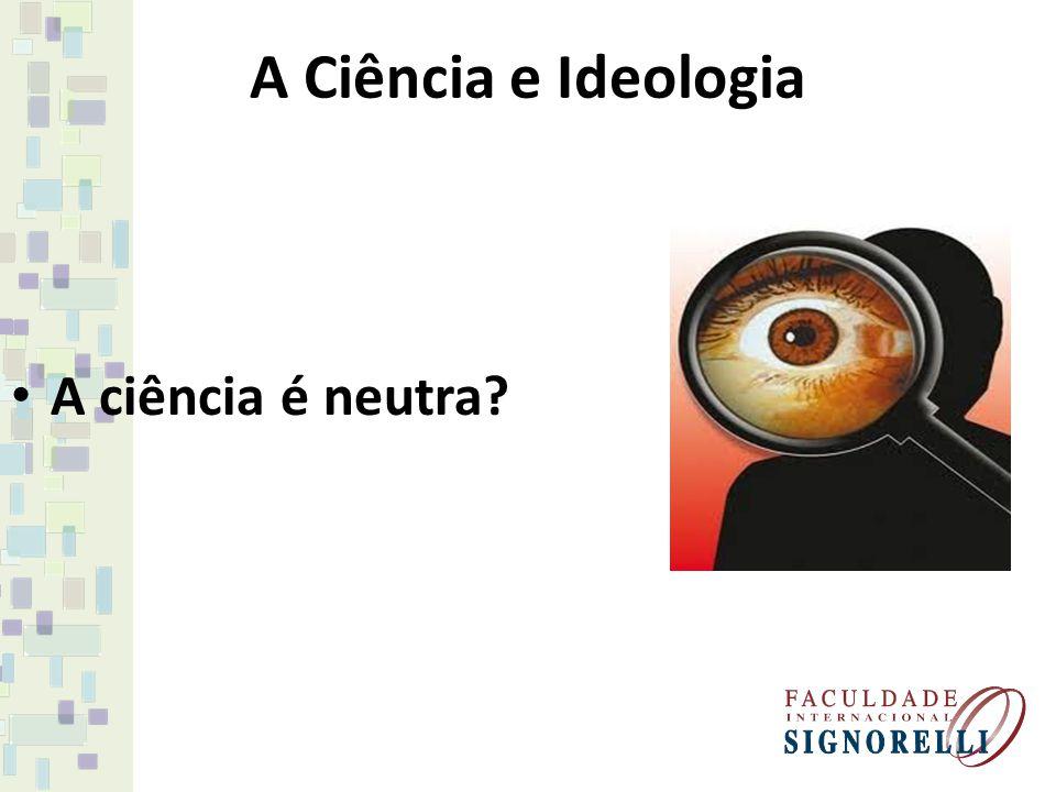 A Ciência e Ideologia A ciência é neutra