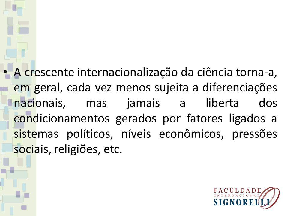 A crescente internacionalização da ciência torna-a, em geral, cada vez menos sujeita a diferenciações nacionais, mas jamais a liberta dos condicionamentos gerados por fatores ligados a sistemas políticos, níveis econômicos, pressões sociais, religiões, etc.