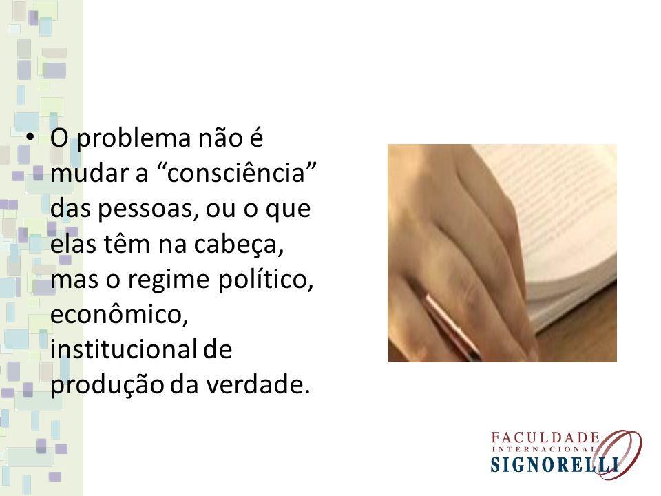 O problema não é mudar a consciência das pessoas, ou o que elas têm na cabeça, mas o regime político, econômico, institucional de produção da verdade.
