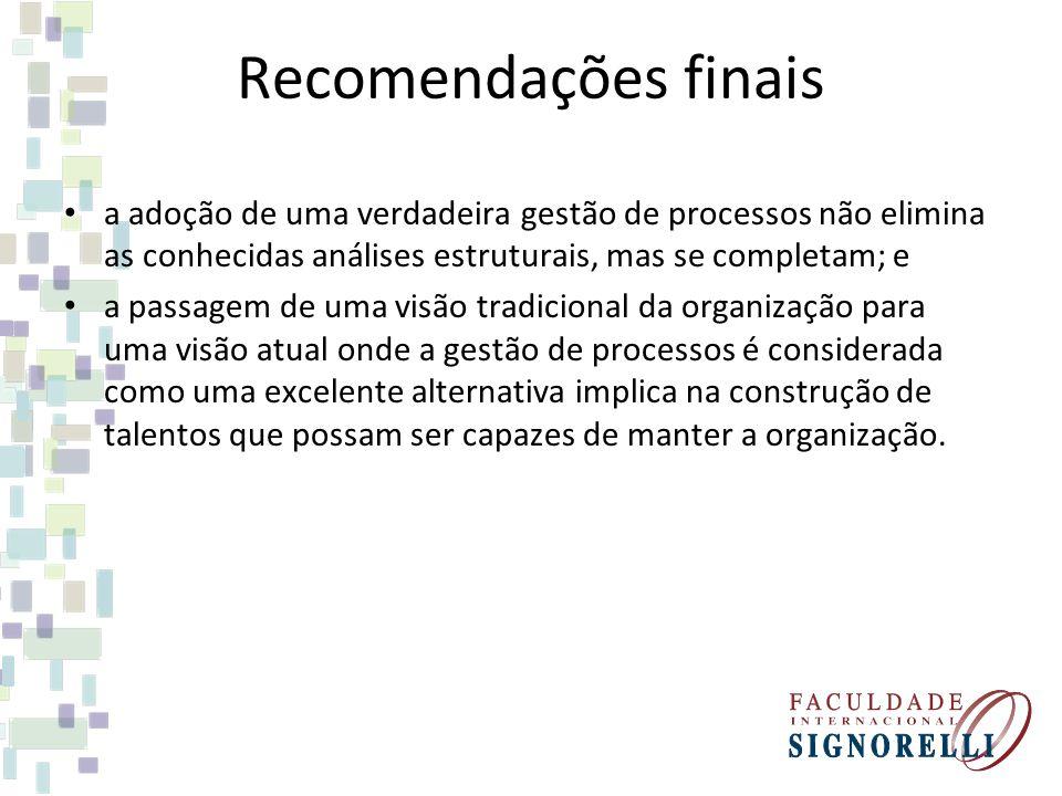Recomendações finais a adoção de uma verdadeira gestão de processos não elimina as conhecidas análises estruturais, mas se completam; e.