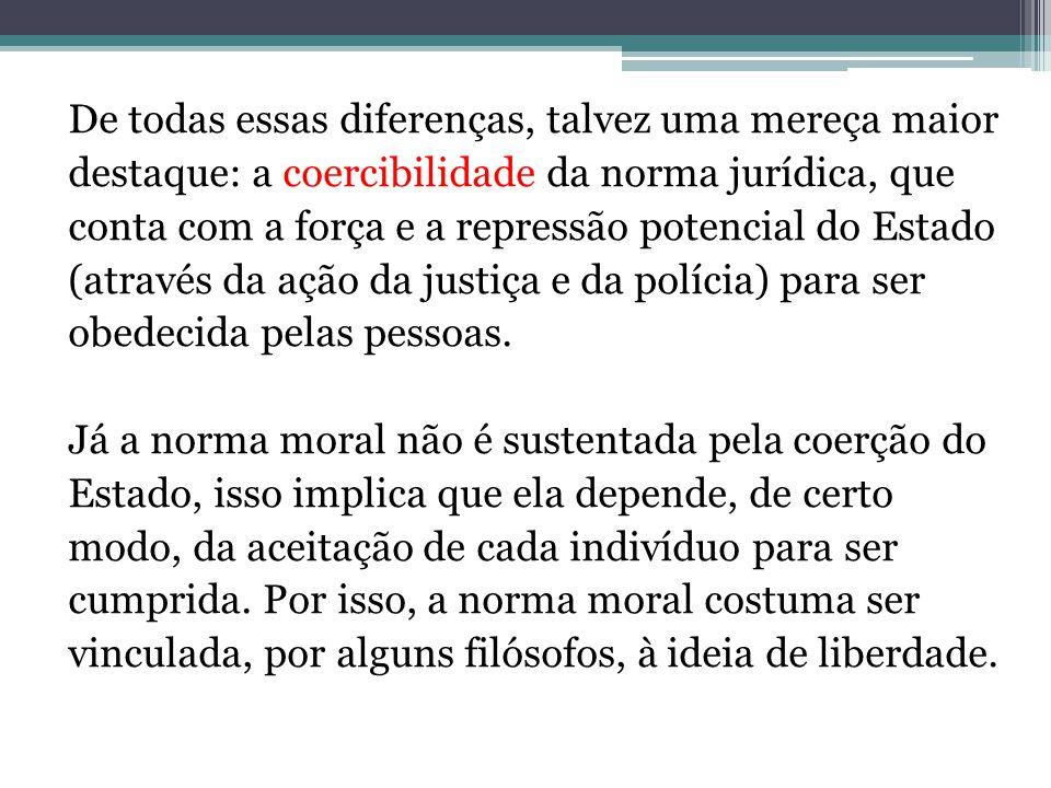 De todas essas diferenças, talvez uma mereça maior destaque: a coercibilidade da norma jurídica, que conta com a força e a repressão potencial do Estado (através da ação da justiça e da polícia) para ser obedecida pelas pessoas.