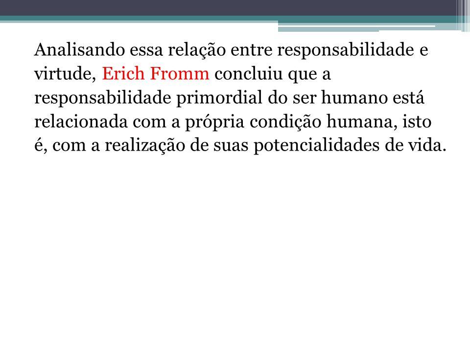 Analisando essa relação entre responsabilidade e virtude, Erich Fromm concluiu que a responsabilidade primordial do ser humano está relacionada com a própria condição humana, isto é, com a realização de suas potencialidades de vida.