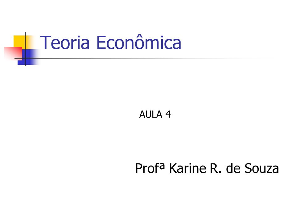 Teoria Econômica AULA 4 Profª Karine R. de Souza