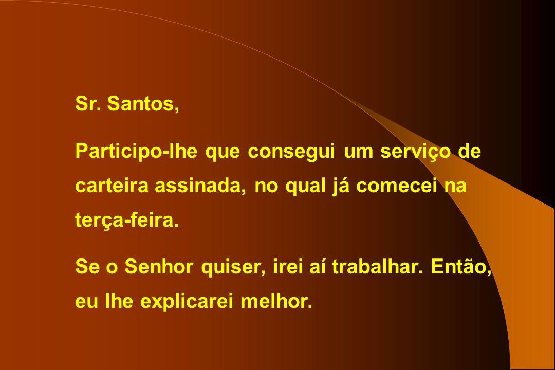 Sr. Santos, Participo-lhe que consegui um serviço de carteira assinada, no qual já comecei na terça-feira.