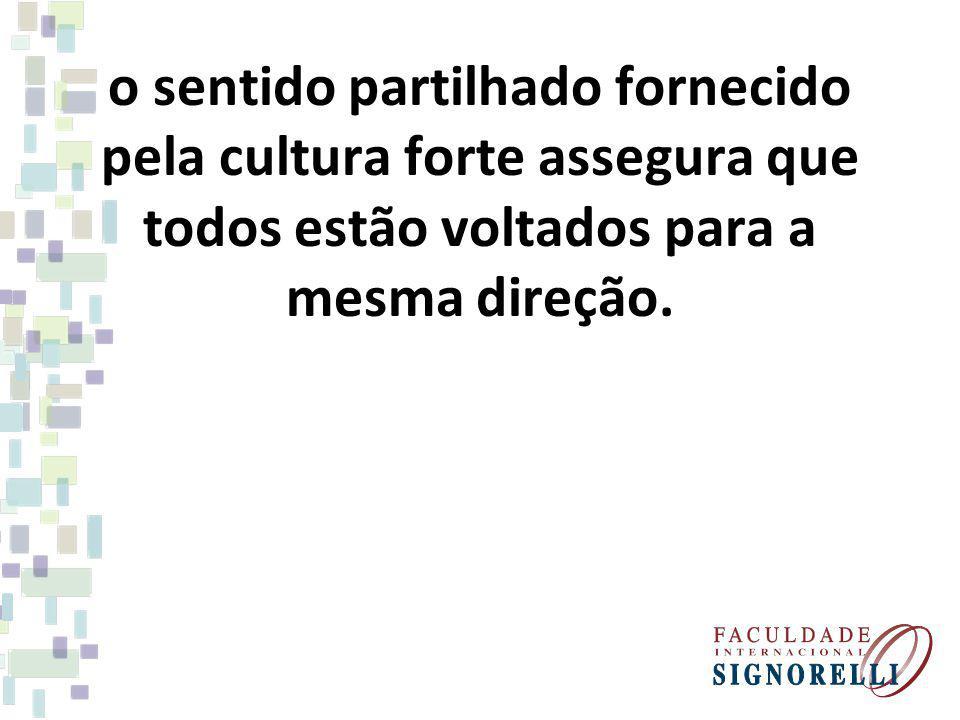 o sentido partilhado fornecido pela cultura forte assegura que todos estão voltados para a mesma direção.
