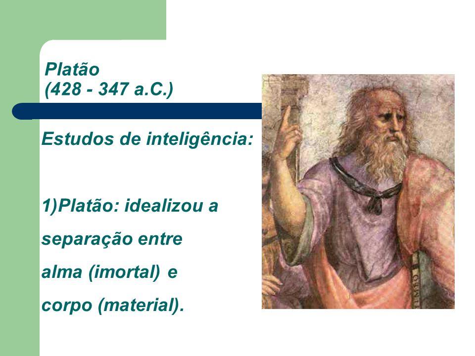Platão (428 - 347 a.C.) Estudos de inteligência: 1)Platão: idealizou a separação entre alma (imortal) e corpo (material).