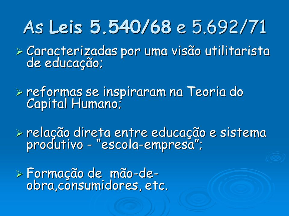 As Leis 5.540/68 e 5.692/71 Caracterizadas por uma visão utilitarista de educação; reformas se inspiraram na Teoria do Capital Humano;