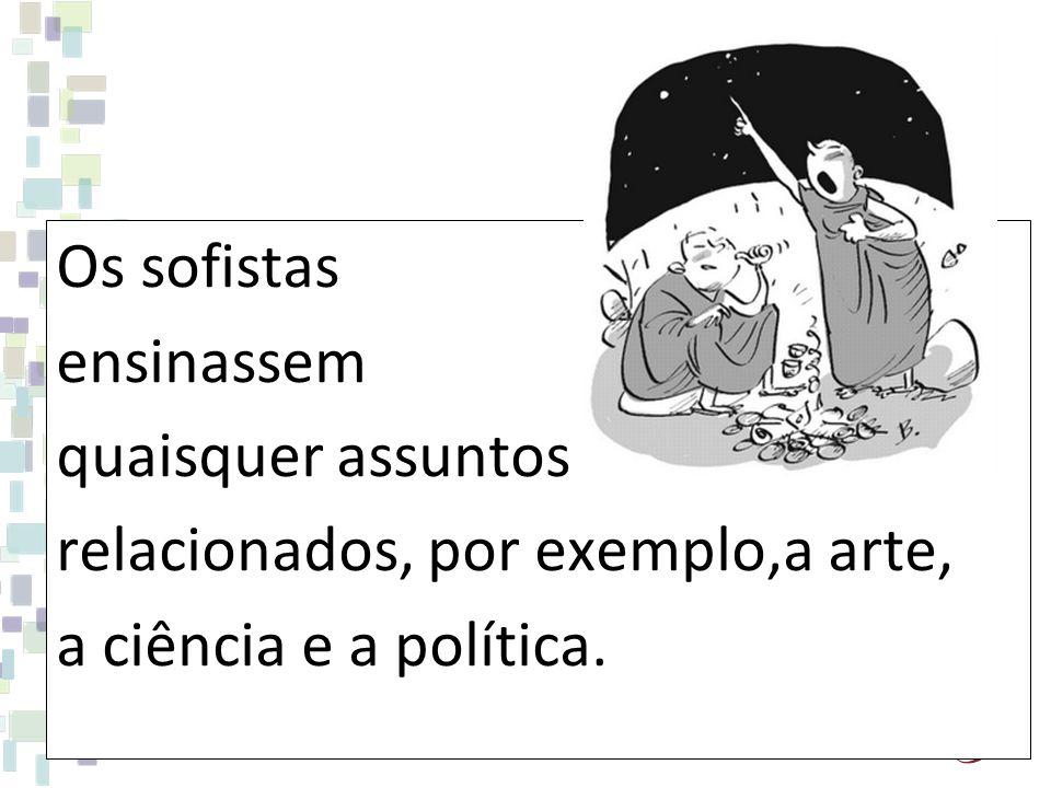 Os sofistas ensinassem quaisquer assuntos relacionados, por exemplo,a arte, a ciência e a política.