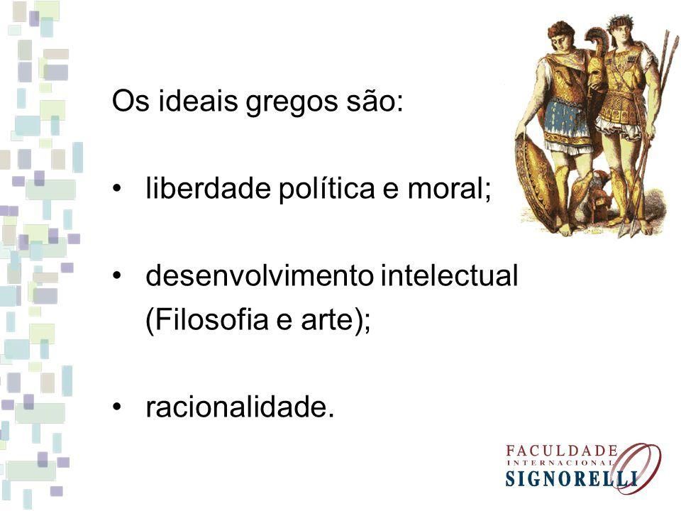 Os ideais gregos são: liberdade política e moral; desenvolvimento intelectual. (Filosofia e arte);