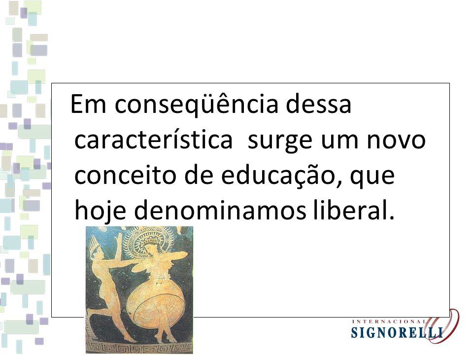 Em conseqüência dessa característica surge um novo conceito de educação, que hoje denominamos liberal.