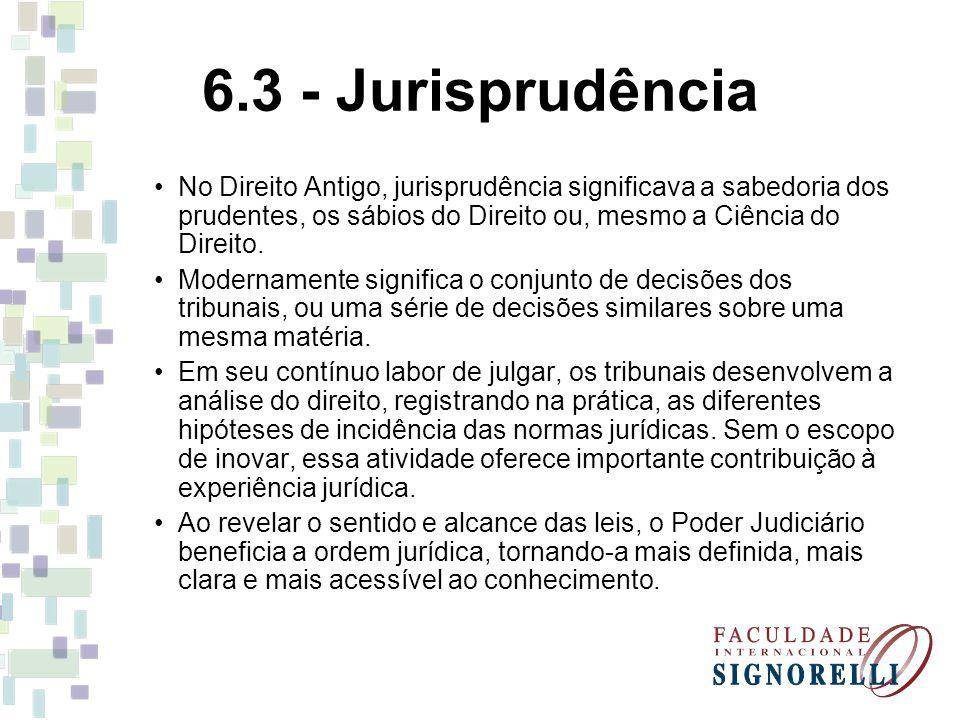 6.3 - Jurisprudência No Direito Antigo, jurisprudência significava a sabedoria dos prudentes, os sábios do Direito ou, mesmo a Ciência do Direito.