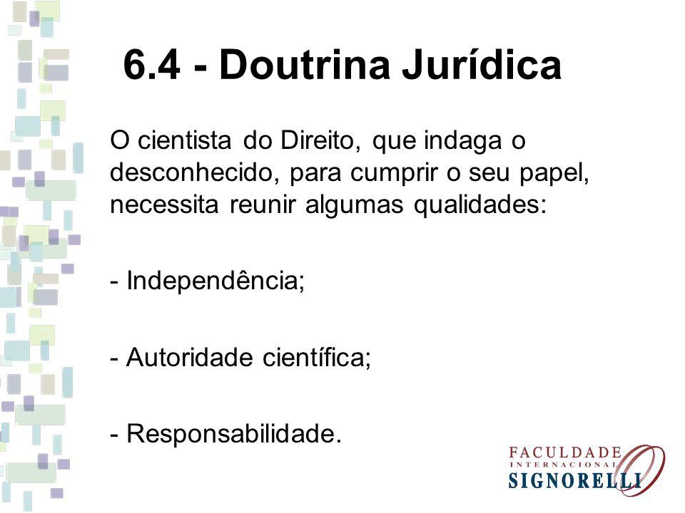 6.4 - Doutrina Jurídica O cientista do Direito, que indaga o desconhecido, para cumprir o seu papel, necessita reunir algumas qualidades: