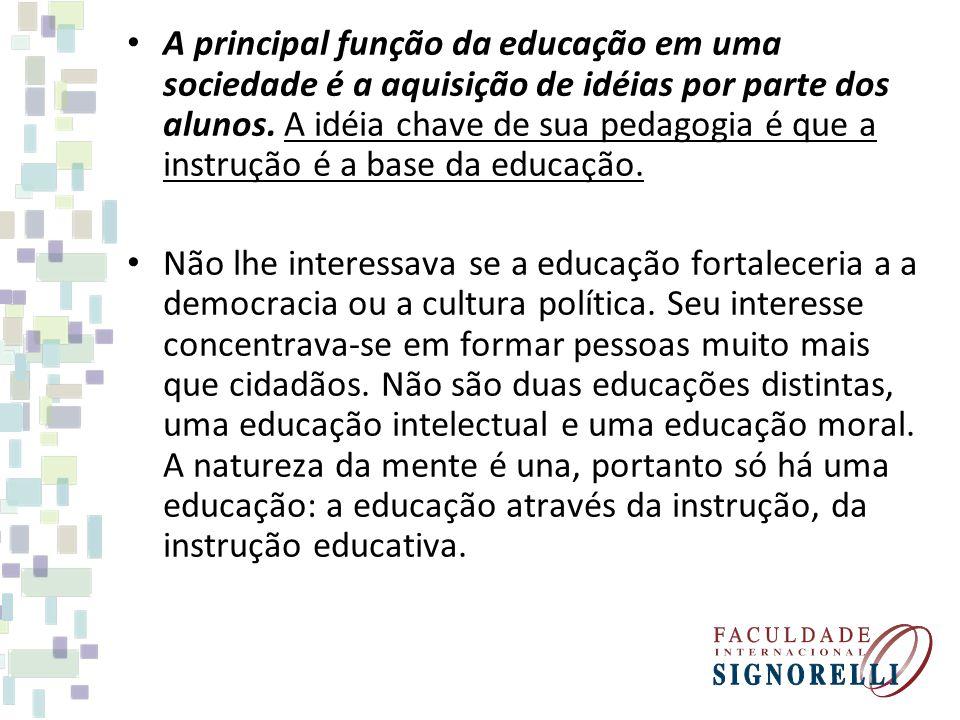 A principal função da educação em uma sociedade é a aquisição de idéias por parte dos alunos. A idéia chave de sua pedagogia é que a instrução é a base da educação.
