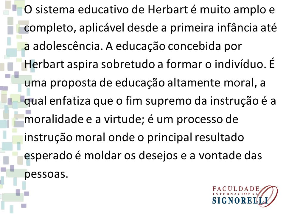 O sistema educativo de Herbart é muito amplo e completo, aplicável desde a primeira infância até a adolescência.
