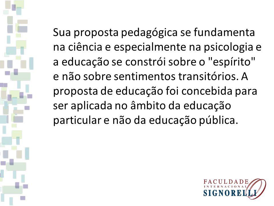 Sua proposta pedagógica se fundamenta na ciência e especialmente na psicologia e a educação se constrói sobre o espírito e não sobre sentimentos transitórios.