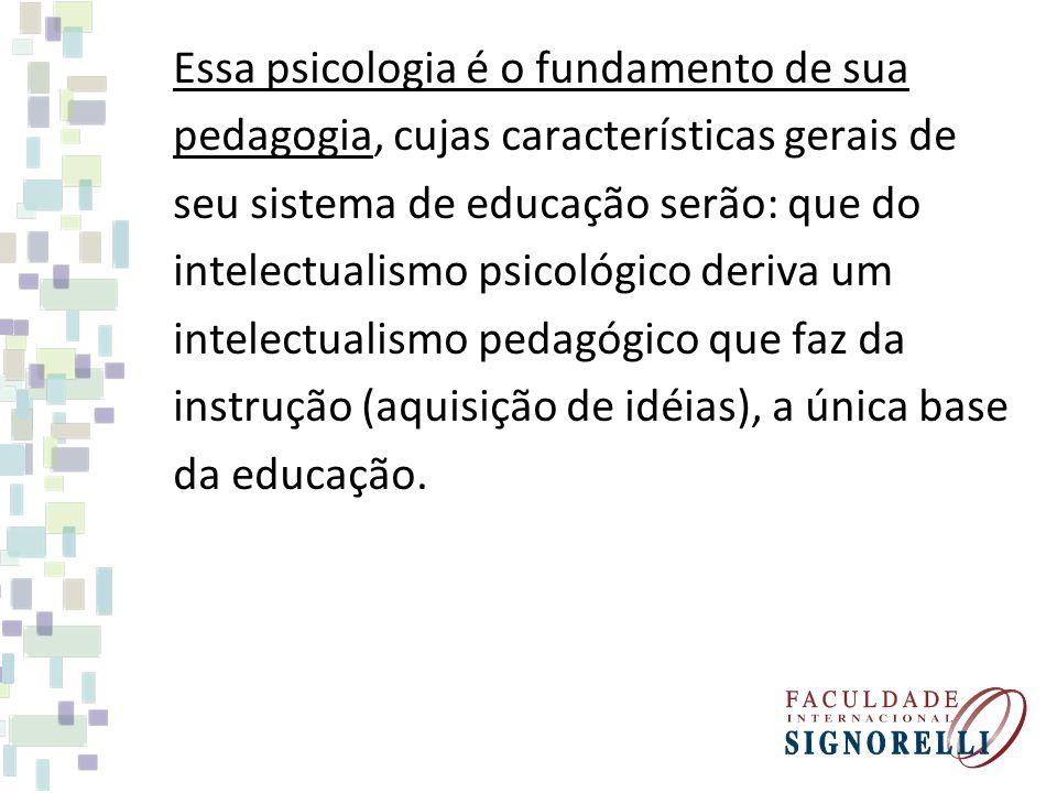 Essa psicologia é o fundamento de sua pedagogia, cujas características gerais de seu sistema de educação serão: que do intelectualismo psicológico deriva um intelectualismo pedagógico que faz da instrução (aquisição de idéias), a única base da educação.