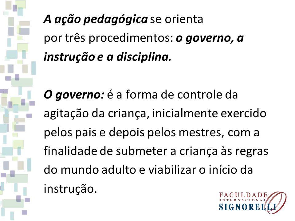 A ação pedagógica se orienta por três procedimentos: o governo, a instrução e a disciplina.