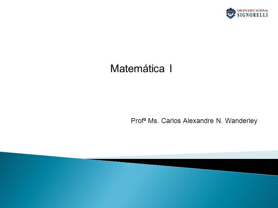 Matemática I Profª Ms. Carlos Alexandre N. Wanderley .