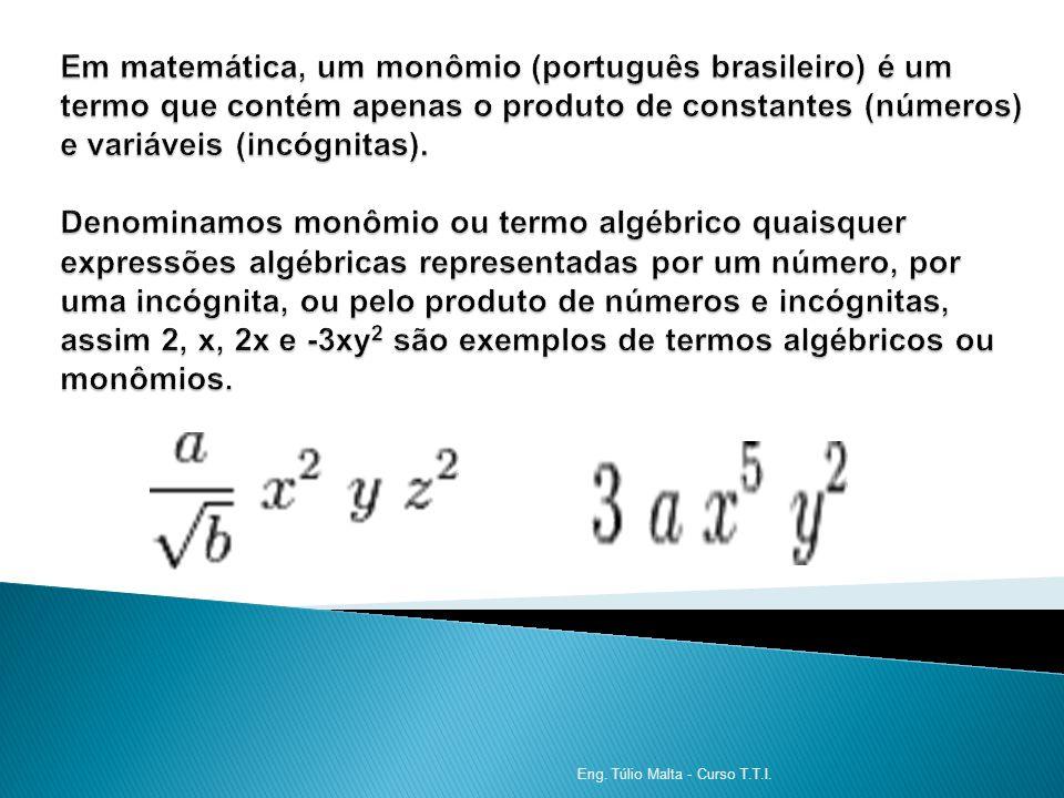 Em matemática, um monômio (português brasileiro) é um termo que contém apenas o produto de constantes (números) e variáveis (incógnitas). Denominamos monômio ou termo algébrico quaisquer expressões algébricas representadas por um número, por uma incógnita, ou pelo produto de números e incógnitas, assim 2, x, 2x e -3xy2 são exemplos de termos algébricos ou monômios.
