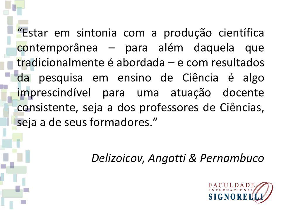 Estar em sintonia com a produção científica contemporânea – para além daquela que tradicionalmente é abordada – e com resultados da pesquisa em ensino de Ciência é algo imprescindível para uma atuação docente consistente, seja a dos professores de Ciências, seja a de seus formadores. Delizoicov, Angotti & Pernambuco