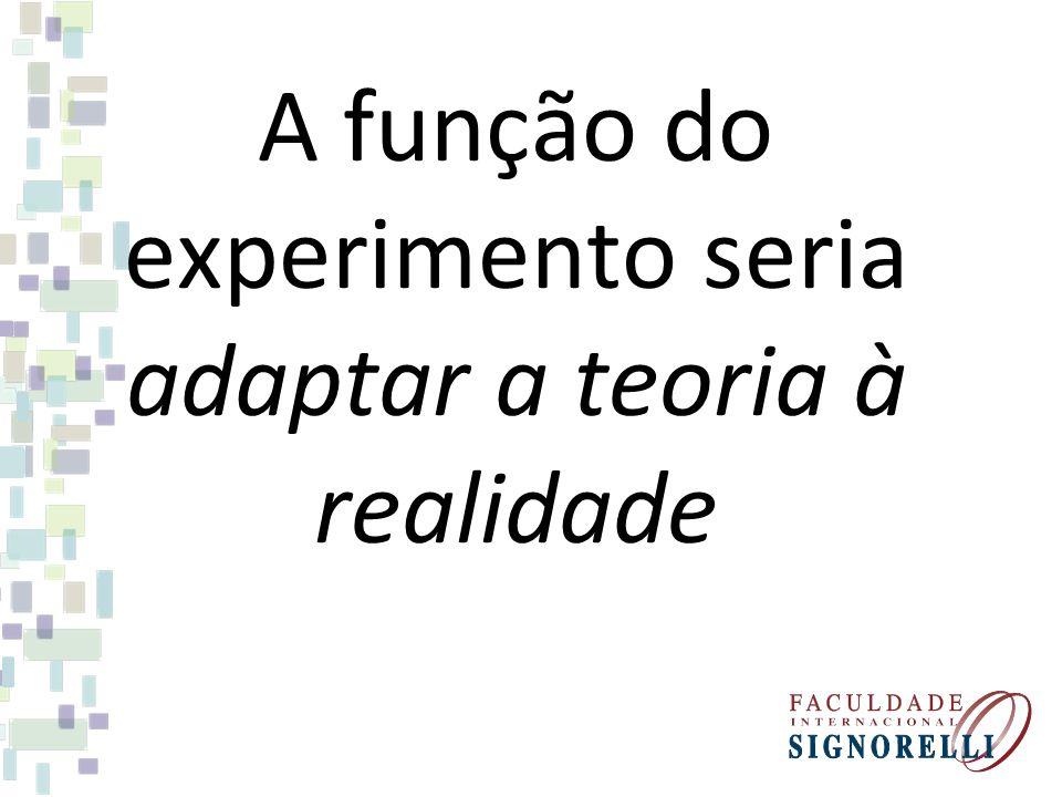 A função do experimento seria adaptar a teoria à realidade