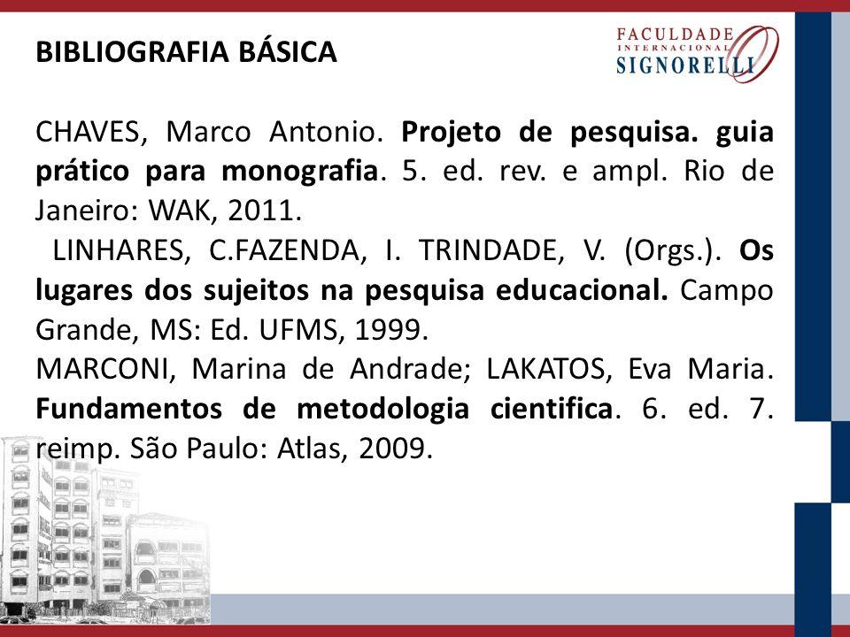 BIBLIOGRAFIA BÁSICA CHAVES, Marco Antonio. Projeto de pesquisa. guia prático para monografia. 5. ed. rev. e ampl. Rio de Janeiro: WAK, 2011.