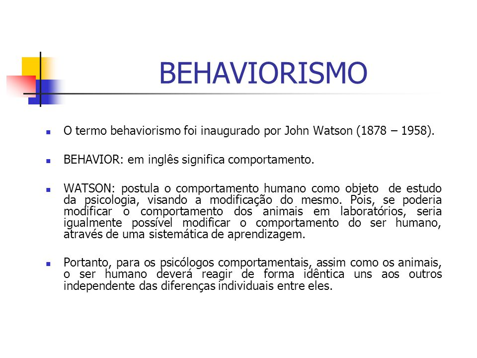 BEHAVIORISMO O termo behaviorismo foi inaugurado por John Watson (1878 – 1958). BEHAVIOR: em inglês significa comportamento.