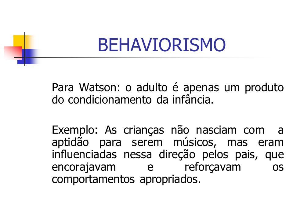 BEHAVIORISMO Para Watson: o adulto é apenas um produto do condicionamento da infância.