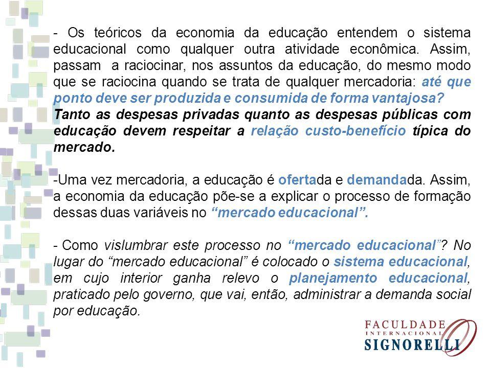 - Os teóricos da economia da educação entendem o sistema educacional como qualquer outra atividade econômica. Assim, passam a raciocinar, nos assuntos da educação, do mesmo modo que se raciocina quando se trata de qualquer mercadoria: até que ponto deve ser produzida e consumida de forma vantajosa