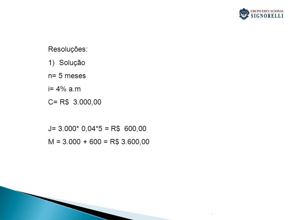 Resoluções: Solução n= 5 meses i= 4% a.m C= R$ 3.000,00