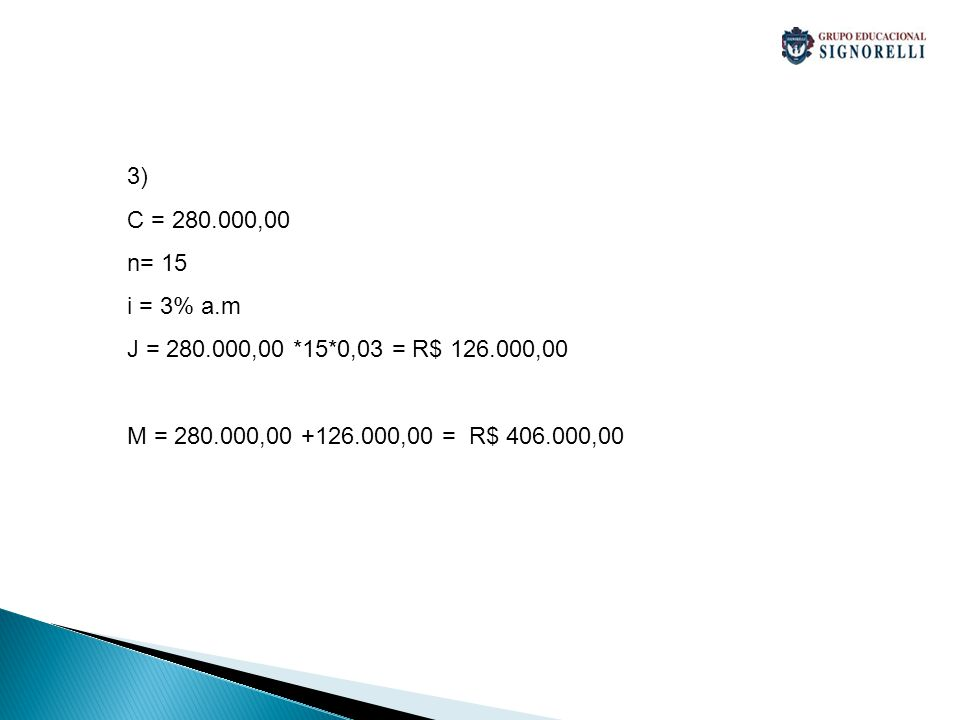 3) C = 280.000,00. n= 15. i = 3% a.m. J = 280.000,00 *15*0,03 = R$ 126.000,00.