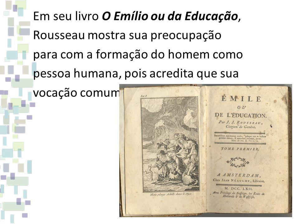 Em seu livro O Emílio ou da Educação, Rousseau mostra sua preocupação para com a formação do homem como pessoa humana, pois acredita que sua vocação comum é a condição de homem.