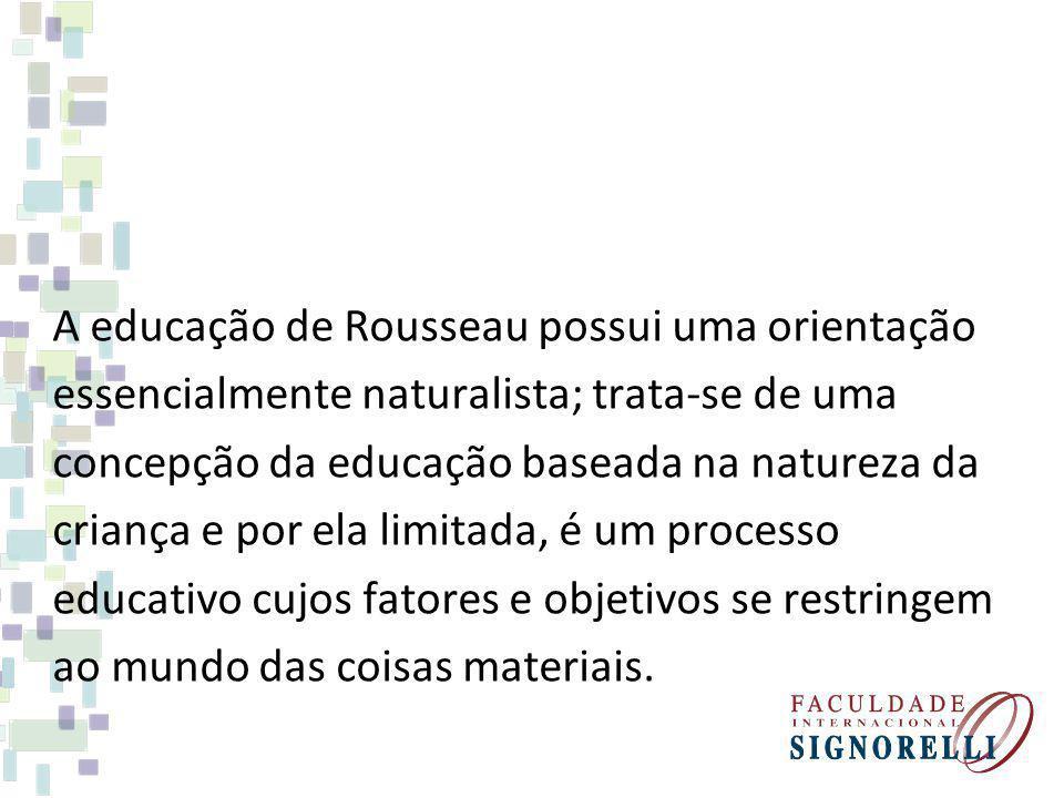 A educação de Rousseau possui uma orientação essencialmente naturalista; trata-se de uma concepção da educação baseada na natureza da criança e por ela limitada, é um processo educativo cujos fatores e objetivos se restringem ao mundo das coisas materiais.