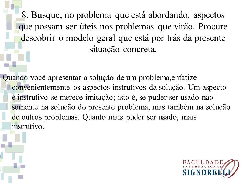 8. Busque, no problema que está abordando, aspectos que possam ser úteis nos problemas que virão. Procure descobrir o modelo geral que está por trás da presente situação concreta.