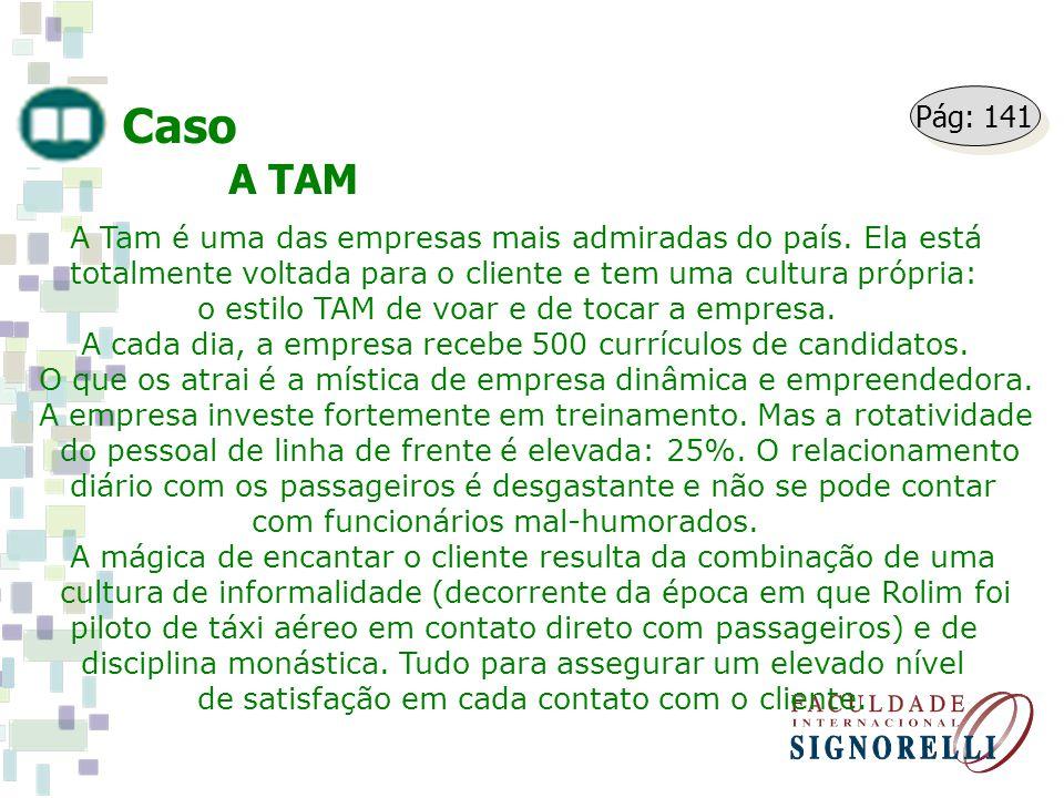 Caso A TAM. Pág: 141. A Tam é uma das empresas mais admiradas do país. Ela está. totalmente voltada para o cliente e tem uma cultura própria: