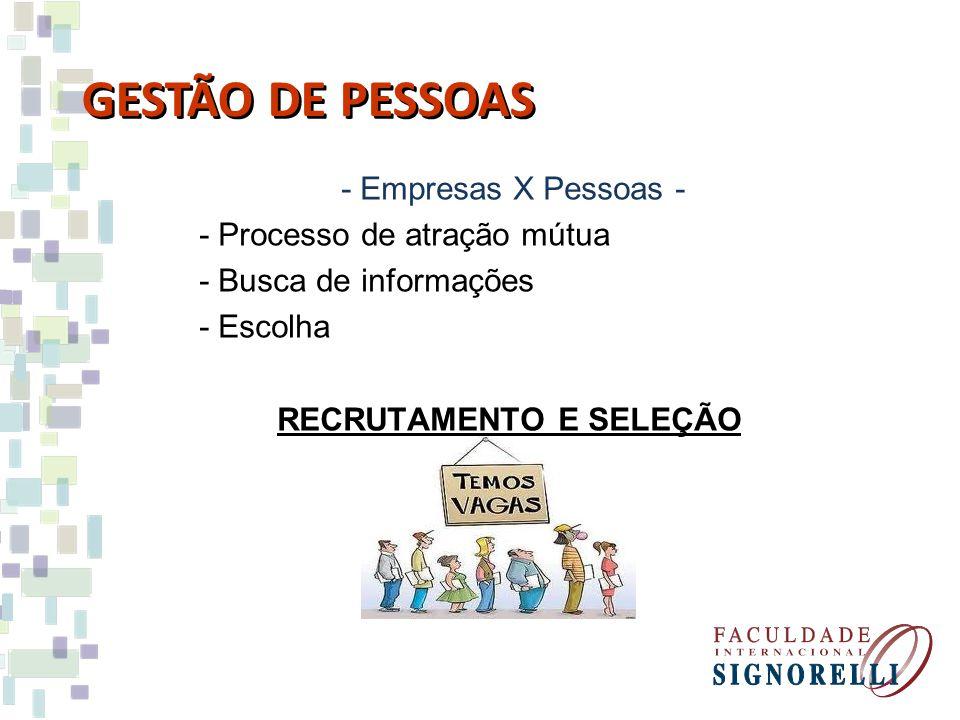 GESTÃO DE PESSOAS - Empresas X Pessoas - - Processo de atração mútua - Busca de informações - Escolha RECRUTAMENTO E SELEÇÃO