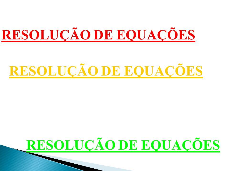 RESOLUÇÃO DE EQUAÇÕES RESOLUÇÃO DE EQUAÇÕES RESOLUÇÃO DE EQUAÇÕES