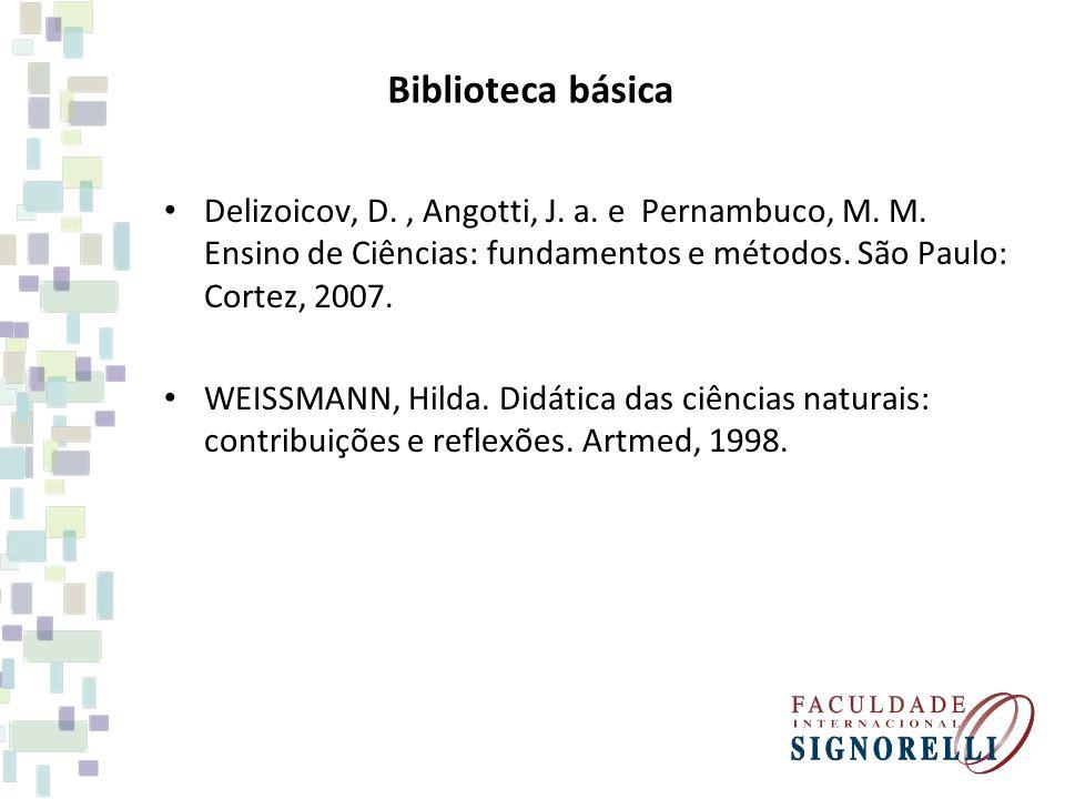 Biblioteca básica Delizoicov, D. , Angotti, J. a. e Pernambuco, M. M. Ensino de Ciências: fundamentos e métodos. São Paulo: Cortez, 2007.