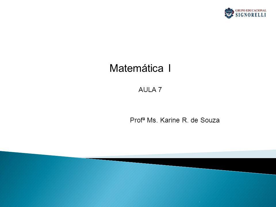 Matemática I AULA 7 Profª Ms. Karine R. de Souza .