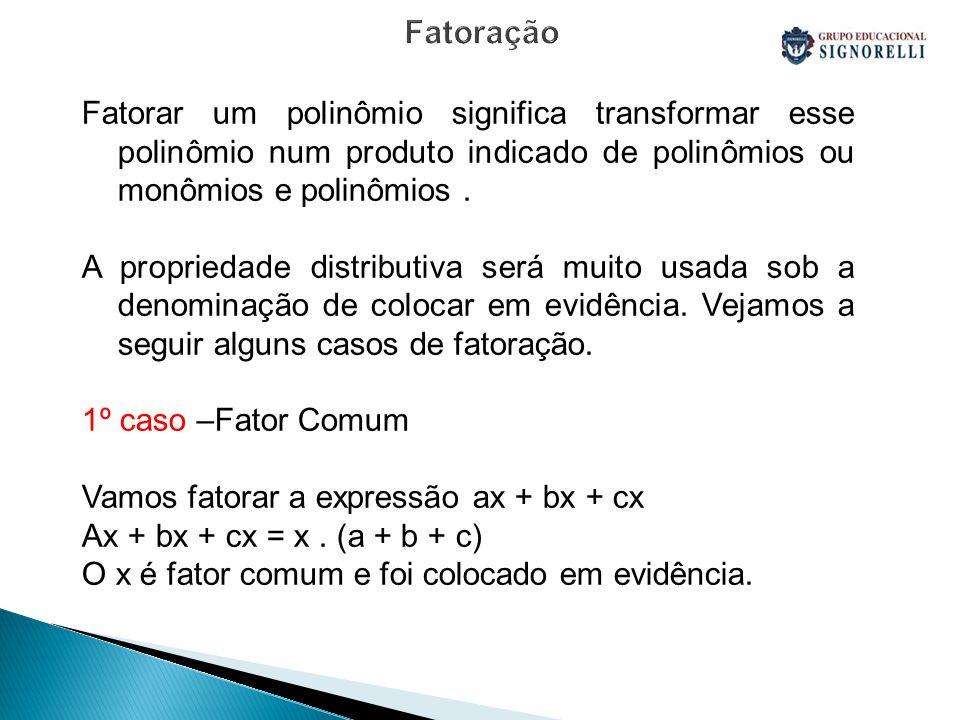 Fatoração Fatorar um polinômio significa transformar esse polinômio num produto indicado de polinômios ou monômios e polinômios .