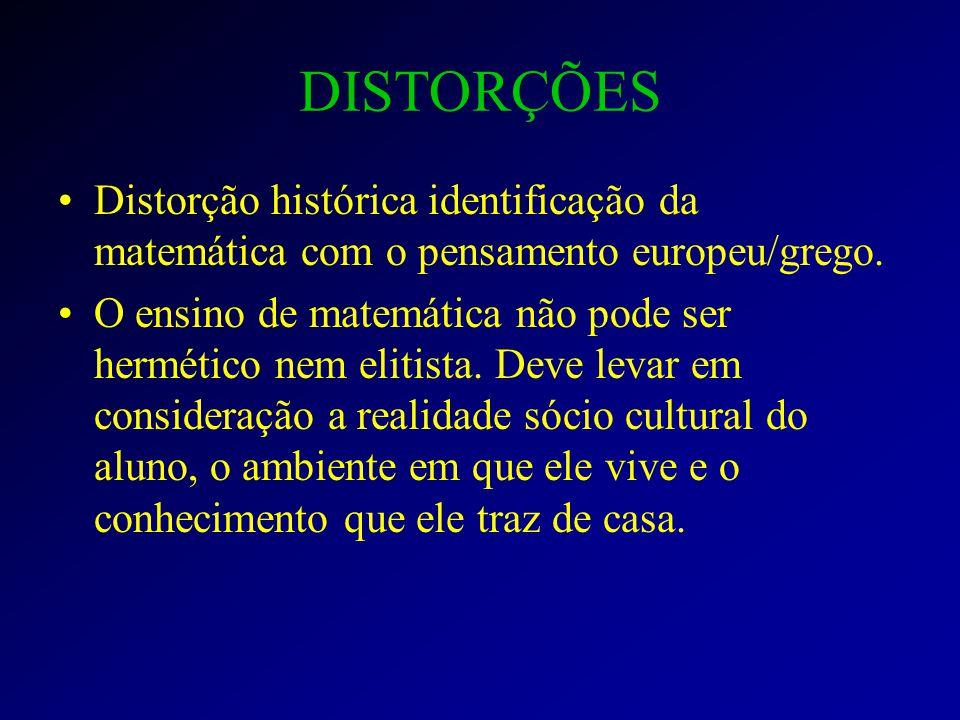 DISTORÇÕES Distorção histórica identificação da matemática com o pensamento europeu/grego.