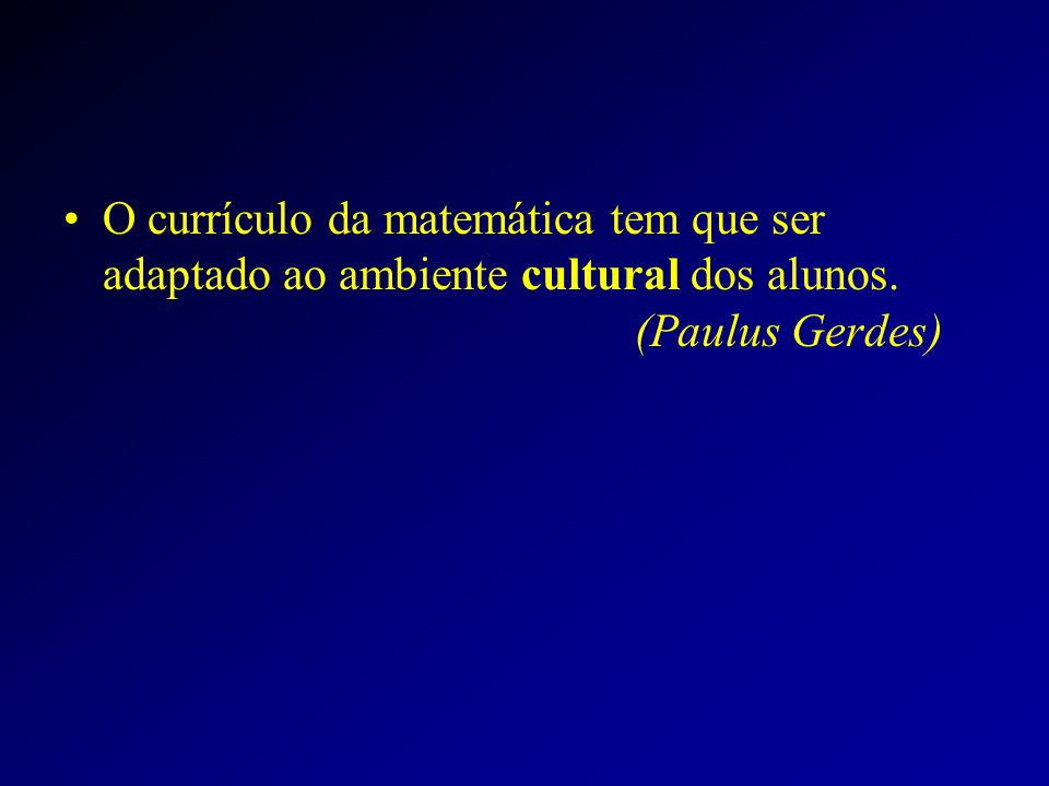 O currículo da matemática tem que ser adaptado ao ambiente cultural dos alunos. (Paulus Gerdes)