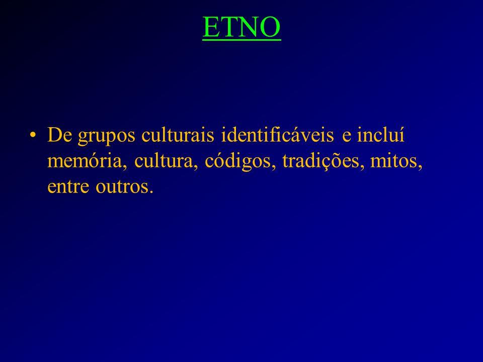 ETNO De grupos culturais identificáveis e incluí memória, cultura, códigos, tradições, mitos, entre outros.