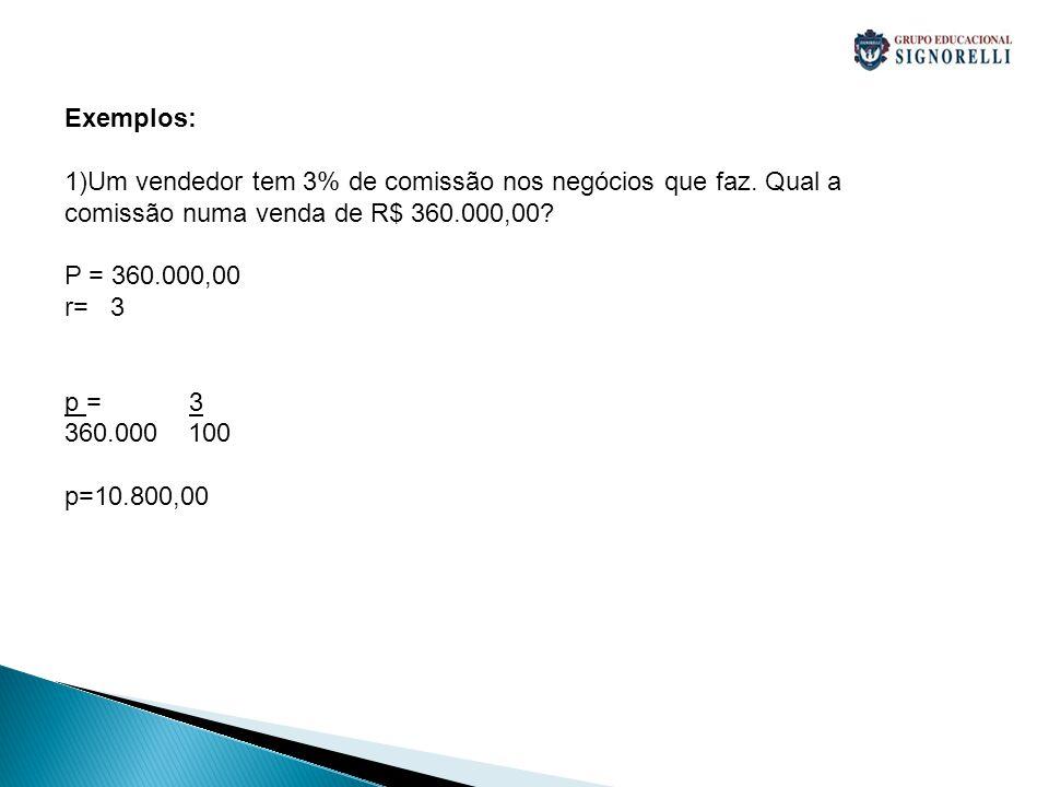 Exemplos: Um vendedor tem 3% de comissão nos negócios que faz. Qual a comissão numa venda de R$ 360.000,00