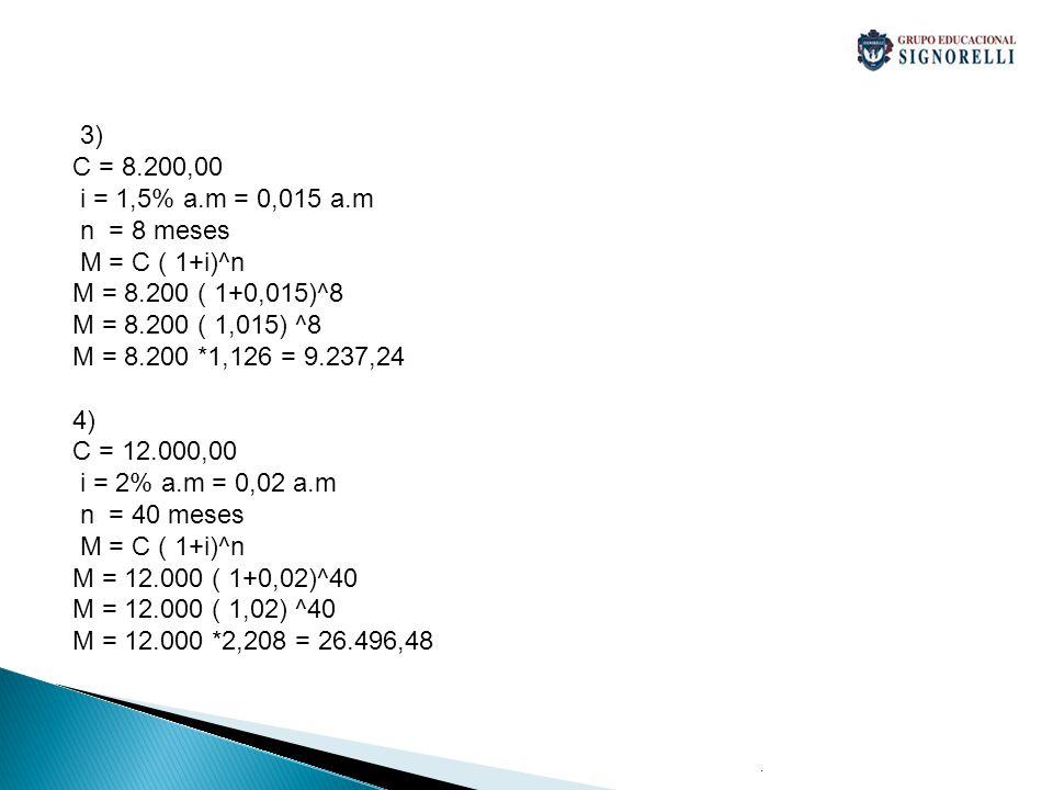 3) C = 8.200,00 i = 1,5% a.m = 0,015 a.m n = 8 meses M = C ( 1+i)^n