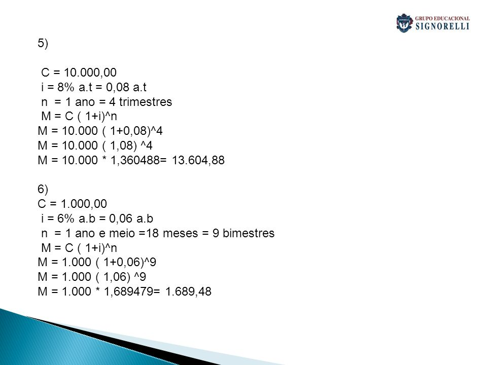 5) C = 10.000,00. i = 8% a.t = 0,08 a.t. n = 1 ano = 4 trimestres. M = C ( 1+i)^n. M = 10.000 ( 1+0,08)^4.