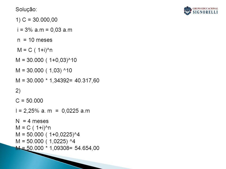 Solução: 1) C = 30.000,00. i = 3% a.m = 0,03 a.m. n = 10 meses. M = C ( 1+i)^n. M = 30.000 ( 1+0,03)^10.