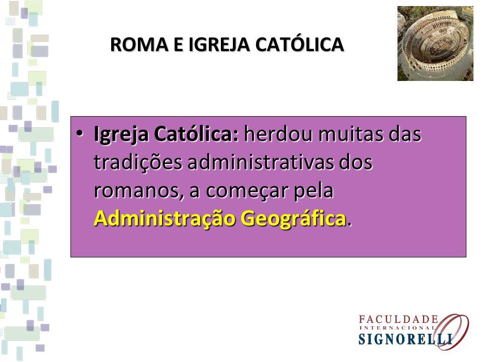 ROMA E IGREJA CATÓLICA Igreja Católica: herdou muitas das tradições administrativas dos romanos, a começar pela Administração Geográfica.