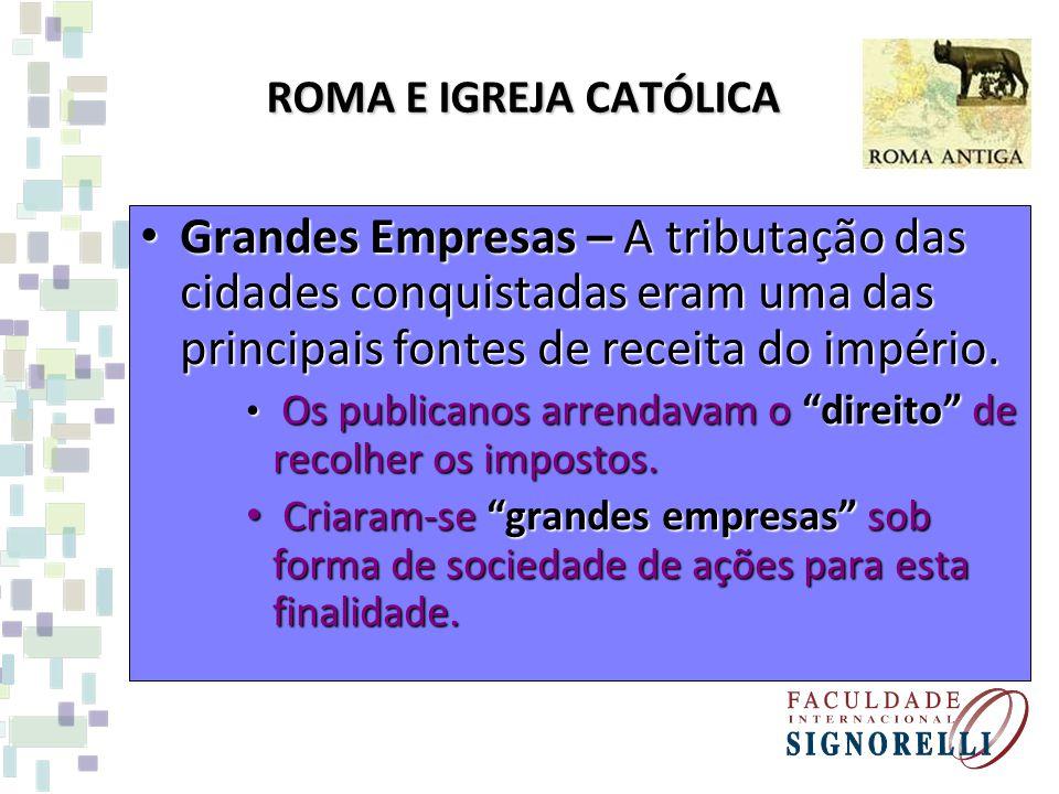 ROMA E IGREJA CATÓLICA Grandes Empresas – A tributação das cidades conquistadas eram uma das principais fontes de receita do império.