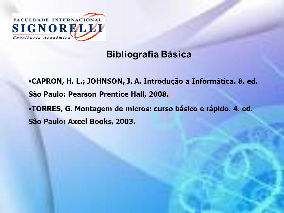 Bibliografia Básica CAPRON, H. L.; JOHNSON, J. A. Introdução a Informática. 8. ed. São Paulo: Pearson Prentice Hall, 2008.